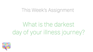 What is the darkest day of your illness journey?