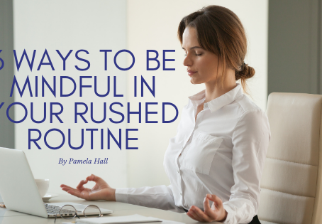 3 Ways to be Mindful in Your Rushed Routine