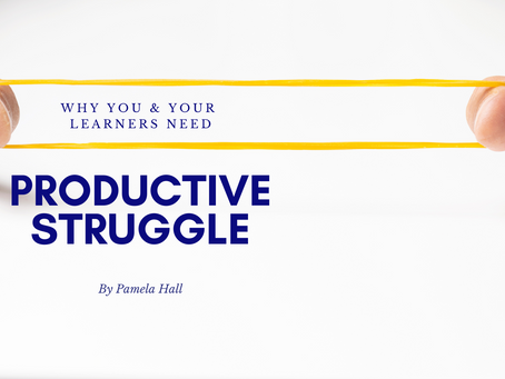 Why You and Your Learners Benefit from Productive Struggle