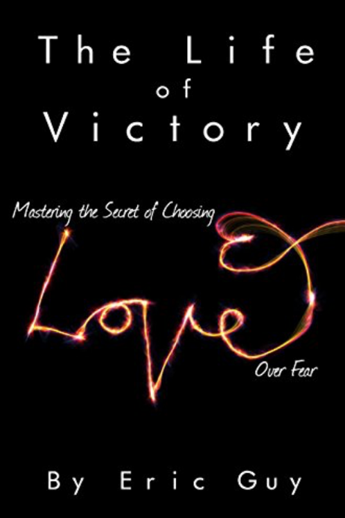 The Life of Victory: Mastering the Secret of Choosing Love Over Fear
