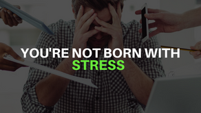 You're Not Born With Stress