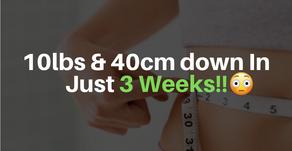 10lbs & 40cm Down In 3 Weeks!!