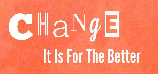 CHANGE...It Is For The Better