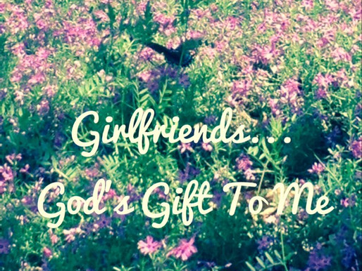 Girlfriends...God's Gift To Me!