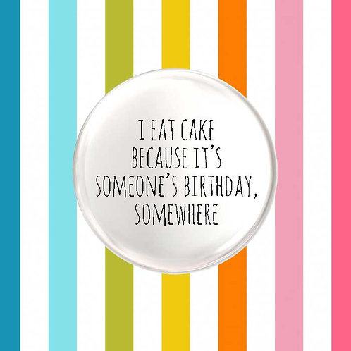 I Eat Cake, Because It's Someone's Birthday Somewhere
