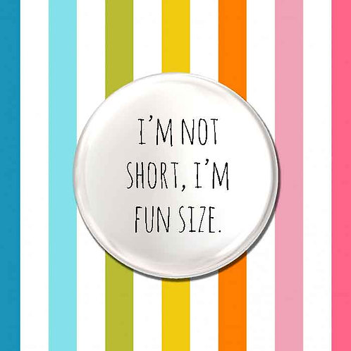 I'm Not Short, I'm Fun Size