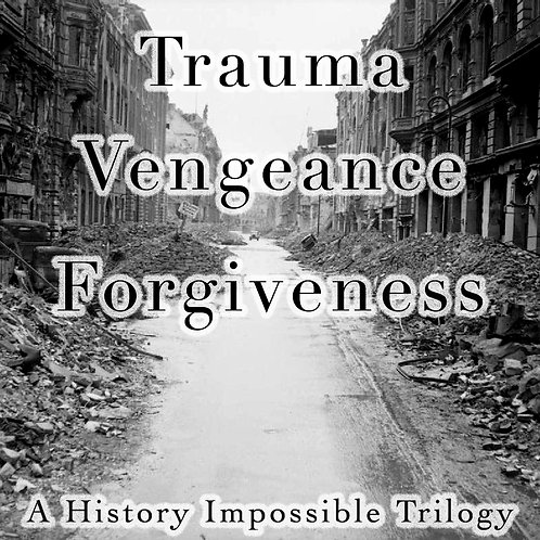 Trauma, Vengeance, Forgiveness: A History Impossible Trilogy
