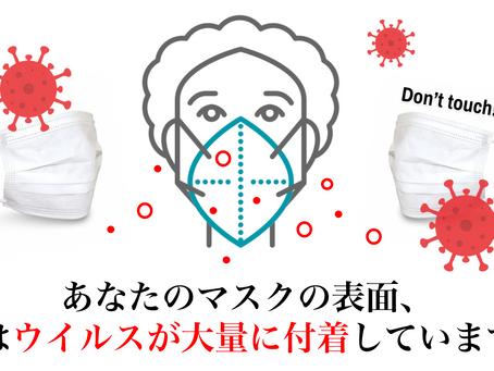 あなたの「マスク表面」、 実はウイルスが大量に付着していることはご存知ですか?マスク表面には絶対に触れてはいけません。