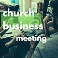 Copy of Copy of church business meeting