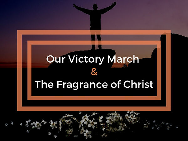 The Victory March &The Fragrance of Chri