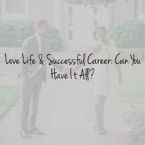 Love Life & Successful Career: Can You Have It All?