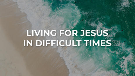 Living For Jesus in Difficult Times.jpg