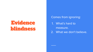 Evidence blindness comes from ignoring: 1. What's hard to measure. 2. What we don't belive.