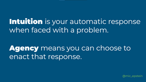 Intuition is your automatic response when faced with a problem and agency means you can choose to enact that response.