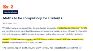 """Ex.2. Media Release. Maths to be compulsory for students. 24 October 2019. """"Whether you are a carpenter or a software engineer, maths is a companion for life, we want to make sure that the new curriculum provides a level of maths concepts that will help every NSW student success in life after school,"""" Ms Mitchell said. """"Parents have a reasonable expectation that their children are mathematically literate when they finish school in Year 12. """"The interim report on the Curriculum Review has indicated that it is time for..."""