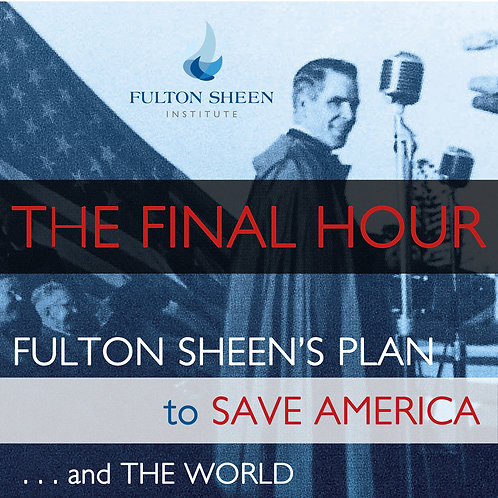 "SPECIAL COURSE: ""THE FINAL HOUR: Fulton Sheen's Plan to SAVE AMERICA . ."