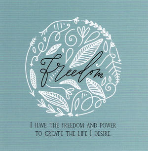 I have the freedom and power to create the life I desire.