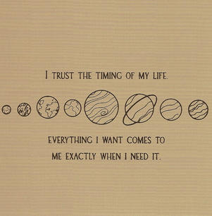 I trust the timing of my life. Everything I want comes to me exactly when I need it.