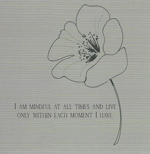 I am mindful at all times and live only within each moment I have.