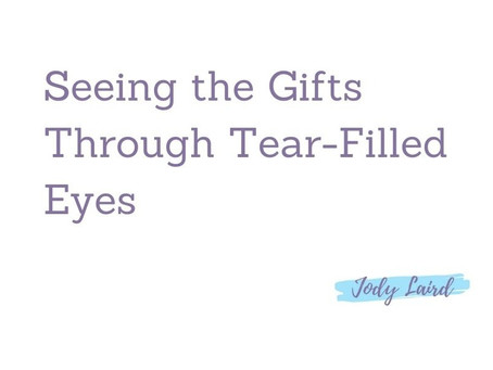 Seeing the Gifts Through Tear-Filled Eyes