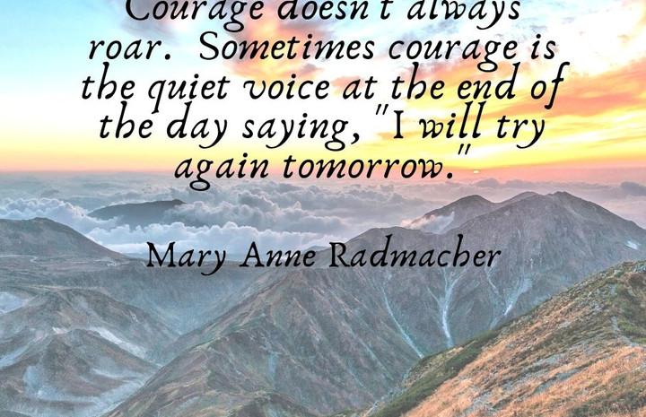 Courage doesn't always roar. Sometimes c