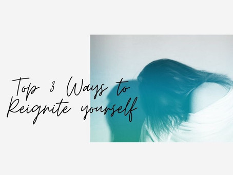 Top 3 Ways to Reignite Yourself