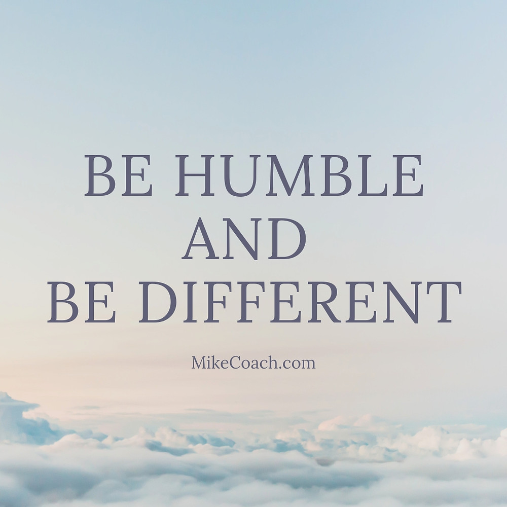 Be Humble Be different mikecoach.com