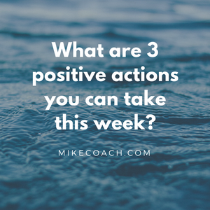 What are 3 positive actions you can take? mikecoach.com