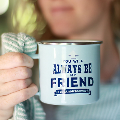 Top Guy Mug: You will always be my friend #youknowtoomuch