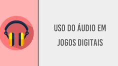 6 - ÁUDIO - O uso do áudio em Jogos Digitais