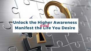 Unlock the Higher Awareness and Manifest the Life You Desire