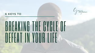 6 Keys to Breaking the Cycle of Defeat in Your Life