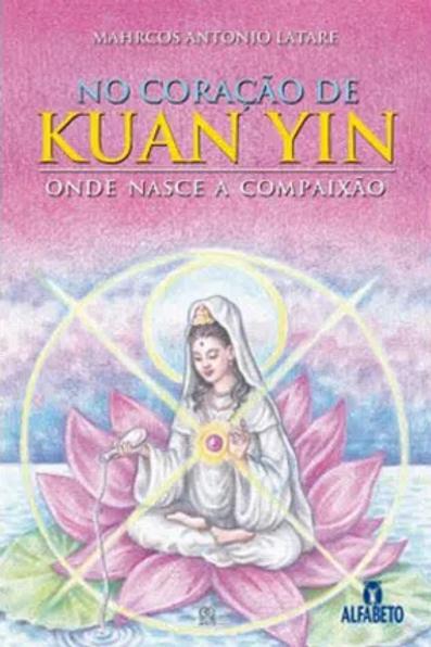 """Livro """"No Coração de Kuan Yin: Onde nasce a compaixão"""" - Mahrcos A. Latare"""