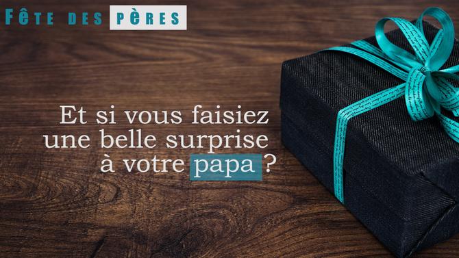 Et si vous faisiez une belle surprise à votre papa ?