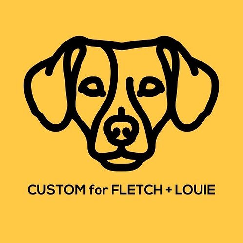 Custom for Fletch + Louie