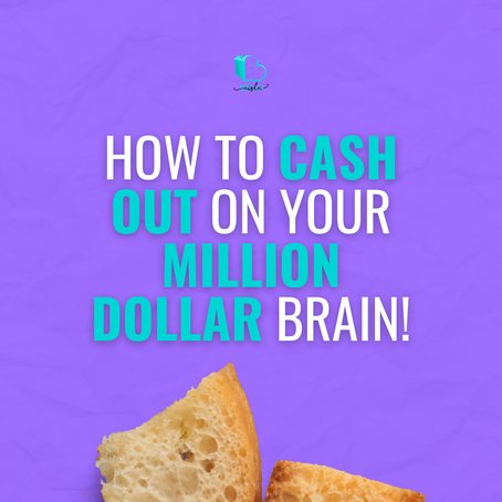 HOW TO CASH OUT ON YOUR MILLION DOLLAR BRAIN!