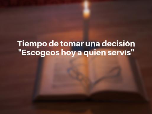 """Tiempo de tomar decisiones """"Escogeos hoy a quien servís"""""""