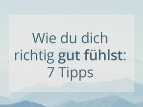 7 Tipps:  Wie du dich richtig gut fühlst!