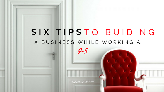 6 TIPS TO BUILDING A BUSINESS WHILE WORKING A 9 TO 5