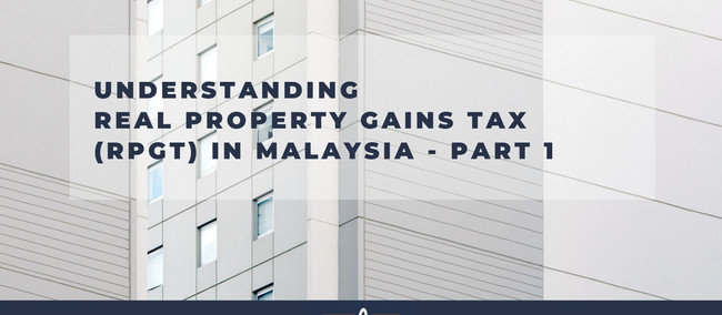 Understanding the Real Property Gain Tax in Malaysia (Part 1)