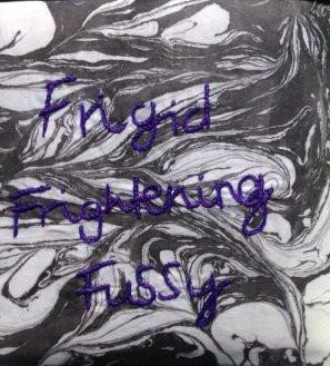 Frigid, Frightening, Fussy