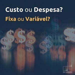 Custo ou Despesa? Fixo ou Variável? Afinal, qual a diferença?