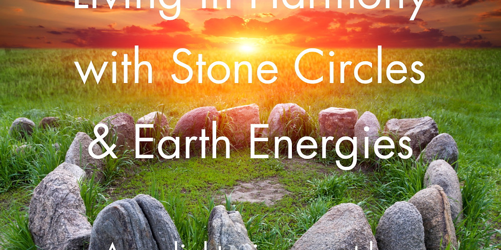 Living in Harmony with Stone Circles & Earth Energies