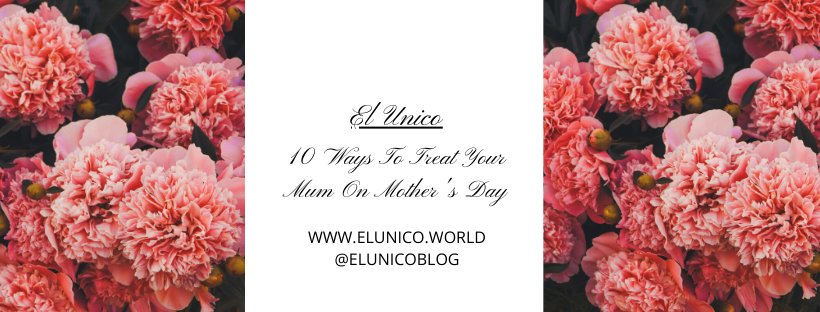10 Ways To Treat Your Mum On Mother's Day