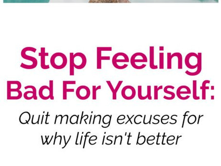 Stop Feeling Bad For Yourself: Quit Making Excuses For Why Life Isn't Better