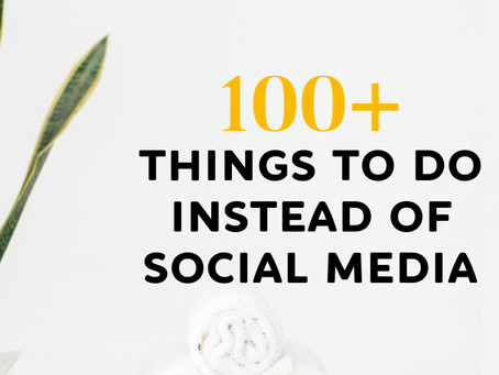 100+ Things To Do Instead Of Social Media