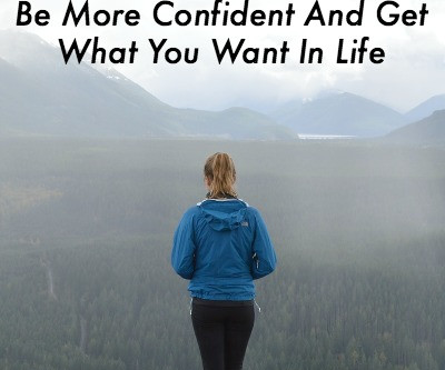 Be More Confident And Get What You Want In Life