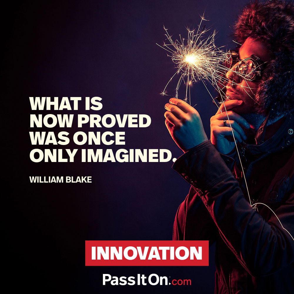 What is now proved was once only imagined. —William Blake
