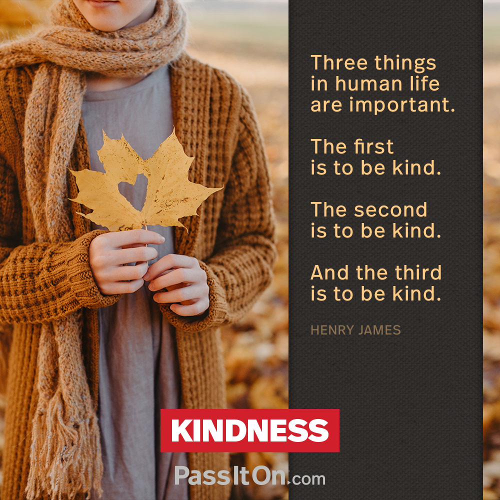 Three things in human life are important. The first is to be kind. The second is to be kind. And the third is to be kind. —Henry James