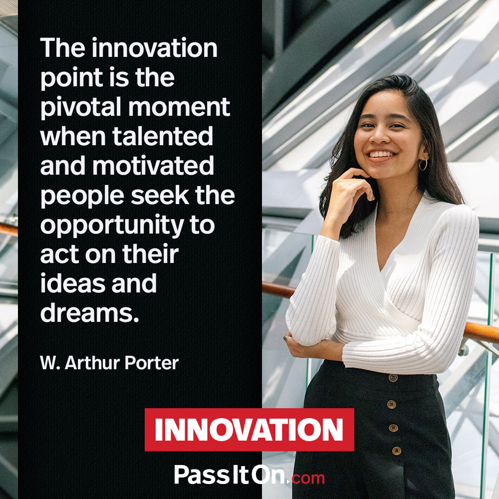 The innovation point is the pivotal moment when talented and motivated people seek the opportunity to act on their ideas and dreams. —Dr. W. Arthur Porter